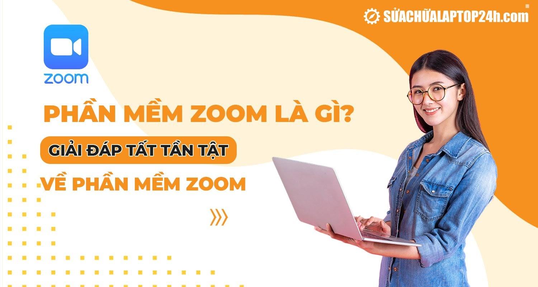 Phần mềm Zoom là gì?  Trả lời tất cả về phần mềm Zoom
