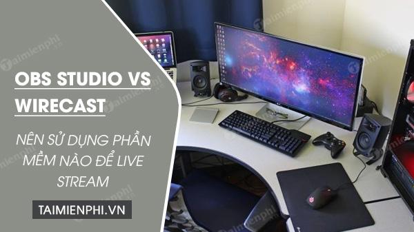 obs studio vs wirecast, mem livestream nên dùng cái gì